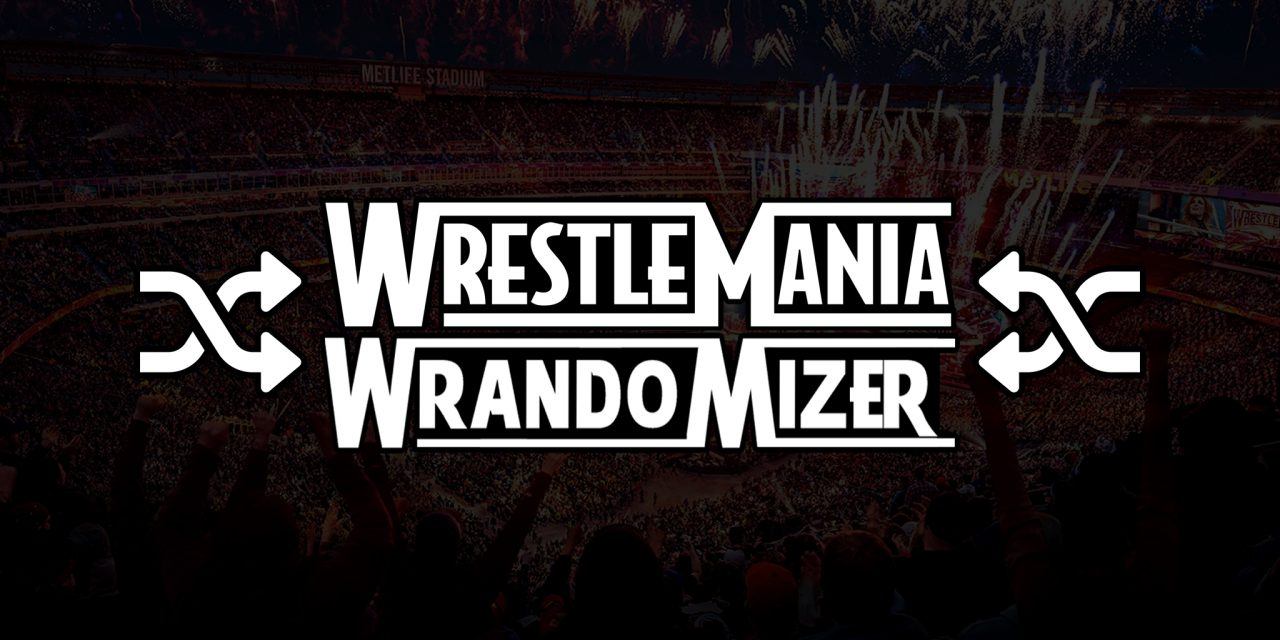 WrestleMania Wrandomizer #7: If You Don't Want to Play by the Rules, We Don't Want to Neither!